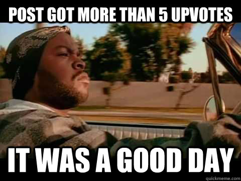Post got more than 5 upvotes  it was a good day - Post got more than 5 upvotes  it was a good day  Ice Cube