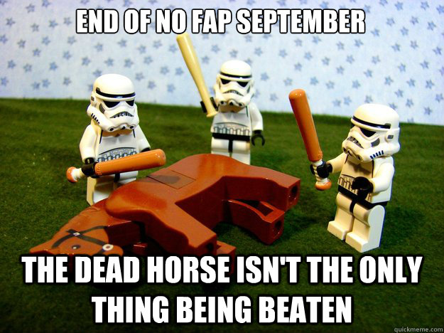 End of no fap september the dead horse isn't the only thing being beaten - End of no fap september the dead horse isn't the only thing being beaten  Misc