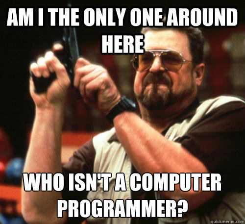 Am i the only one around here who isn't a computer programmer? - Am i the only one around here who isn't a computer programmer?  Am I The Only One Around Here