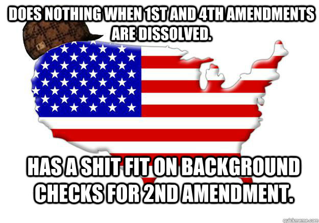 Does nothing when 1st and 4th amendments are dissolved.  Has a shit fit on background checks for 2nd amendment. - Does nothing when 1st and 4th amendments are dissolved.  Has a shit fit on background checks for 2nd amendment.  Scumbag america