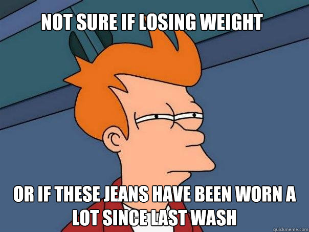 Not sure if losing weight Or if these jeans have been worn a lot since last wash - Not sure if losing weight Or if these jeans have been worn a lot since last wash  Futurama Fry
