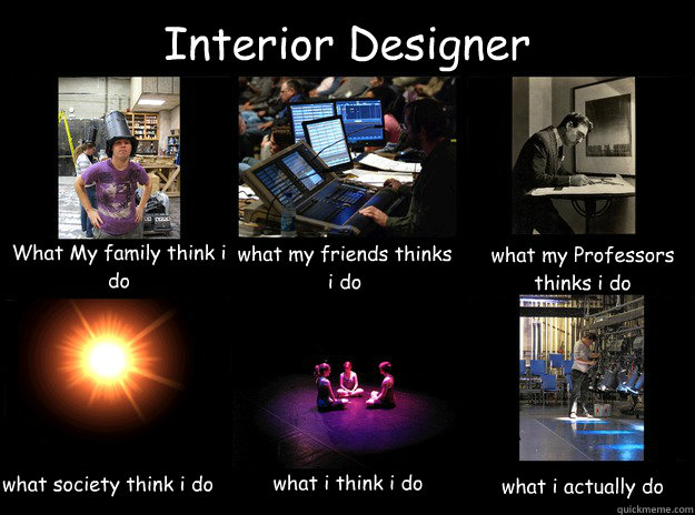 Interior Designer What My Family Think I Do Friends Thinks Professors Society