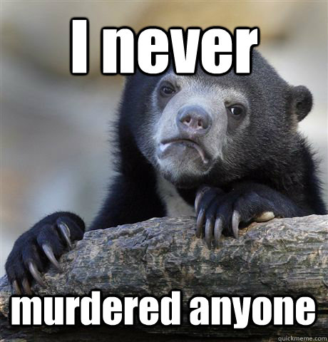 I never murdered anyone - I never murdered anyone  Confession Bear