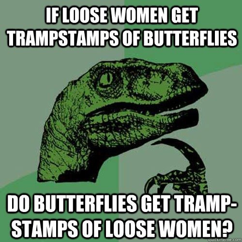If loose women get trampstamps of butterflies Do butterflies get tramp-stamps of loose women? - If loose women get trampstamps of butterflies Do butterflies get tramp-stamps of loose women?  Philosoraptor