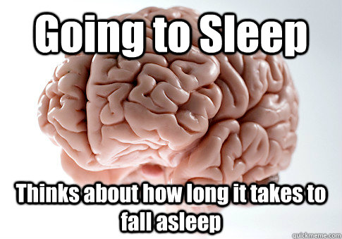 Going to Sleep Thinks about how long it takes to fall asleep   - Going to Sleep Thinks about how long it takes to fall asleep    Scumbag Brain