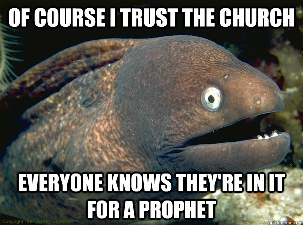 Of course i trust the church everyone knows they're in it for a prophet - Of course i trust the church everyone knows they're in it for a prophet  Bad Joke Eel