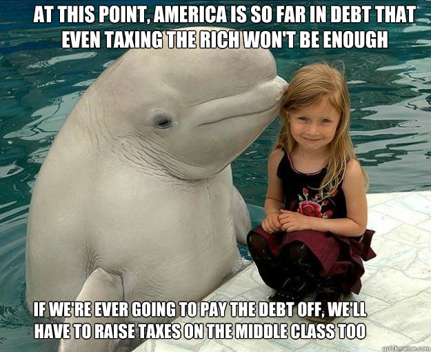 at this point, america is so far in debt that even taxing the rich won't be enough if we're ever going to pay the debt off, we'll have to raise taxes on the middle class too