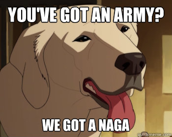 You've got an army? We got a Naga  Weve got Naga