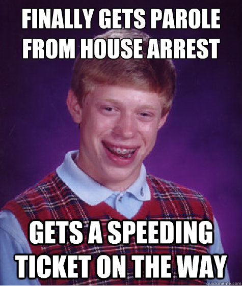 Finally gets parole from House arrest Gets a speeding ticket on the way - Finally gets parole from House arrest Gets a speeding ticket on the way  Bad Luck Brian