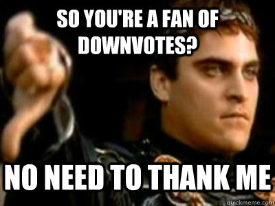 so you're a fan of downvotes? no need to thank me - so you're a fan of downvotes? no need to thank me  Downvoting Roman