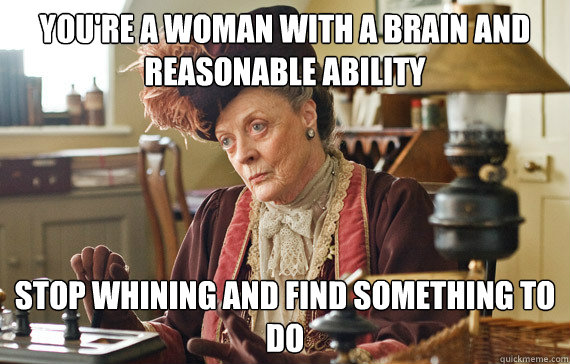 You're a woman with a brain and reasonable ability Stop whining and find something to do
