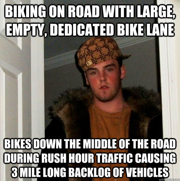 Biking on road with large, empty, dedicated bike lane Bikes down the middle of the road during rush hour traffic causing 3 mile long backlog of vehicles - Biking on road with large, empty, dedicated bike lane Bikes down the middle of the road during rush hour traffic causing 3 mile long backlog of vehicles  Scumbag Steve