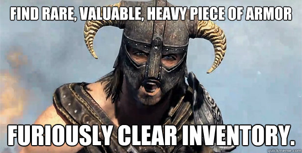 Find rare, valuable, heavy piece of armor Furiously clear inventory. - Find rare, valuable, heavy piece of armor Furiously clear inventory.  Dovahkiin Redditor