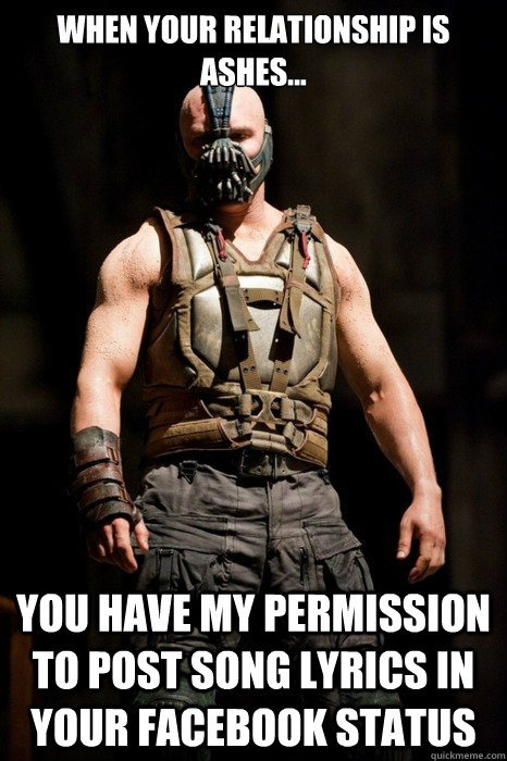 When your relationship is ashes... you have my permission to post song lyrics in your facebook status - When your relationship is ashes... you have my permission to post song lyrics in your facebook status  Permission Bane