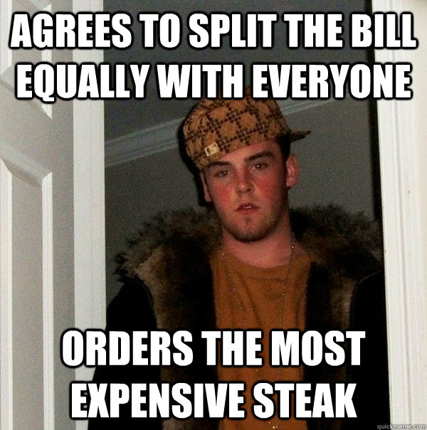 agrees to split the bill equally with everyone  orders the most expensive steak - agrees to split the bill equally with everyone  orders the most expensive steak  Scumbag Steve