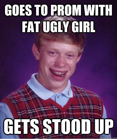 Goes to prom with fat ugly girl gets stood up - Goes to prom with fat ugly girl gets stood up  Bad Luck Brian