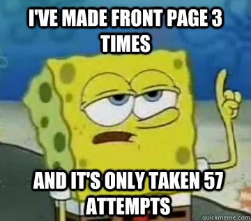 I've made front page 3 times and it's only taken 57 attempts - I've made front page 3 times and it's only taken 57 attempts  Ill Have You Know Spongebob
