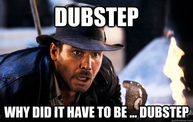 Dubstep Why did it have to be ... dubstep