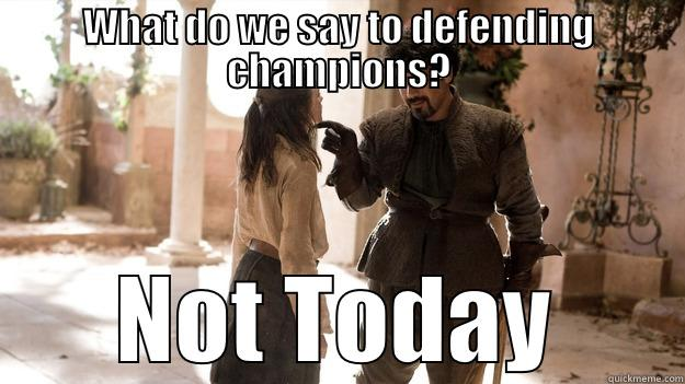 not today - WHAT DO WE SAY TO DEFENDING CHAMPIONS? NOT TODAY Arya not today