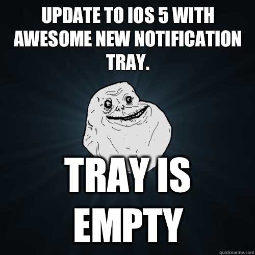 Update to iOS 5 with awesome new notification tray. Tray is empty - Update to iOS 5 with awesome new notification tray. Tray is empty  Forever Alone