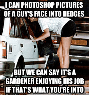 I can photoshop pictures of a guy's face into hedges But we can say it's a gardener enjoying his job if that's what you're into - I can photoshop pictures of a guy's face into hedges But we can say it's a gardener enjoying his job if that's what you're into  Karma Whore