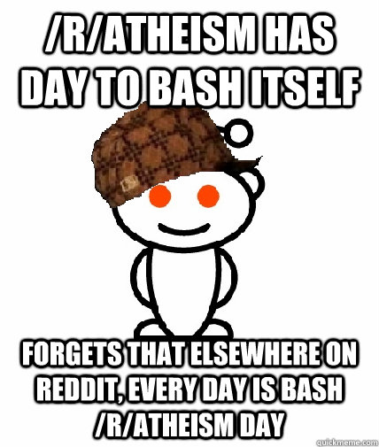 /r/atheism has day to bash itself forgets that elsewhere on reddit, every day is bash /r/atheism day - /r/atheism has day to bash itself forgets that elsewhere on reddit, every day is bash /r/atheism day  Scumbag Reddit