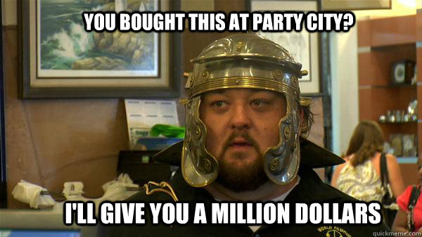 you bought this at party city? I'll give you a million dollars  Pawn Stars tired of chumlee