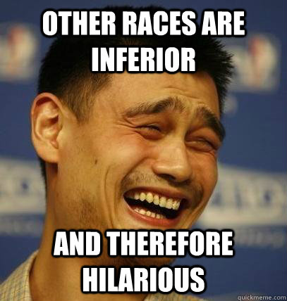 Other races are inferior And therefore hilarious - Other races are inferior And therefore hilarious  Laughing Asian