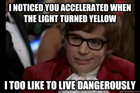 I noticed you accelerated when the light turned yellow i too like to live dangerously - I noticed you accelerated when the light turned yellow i too like to live dangerously  Dangerously - Austin Powers