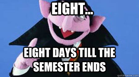 Eight... Eight days till the semester ends - Eight... Eight days till the semester ends  Misc