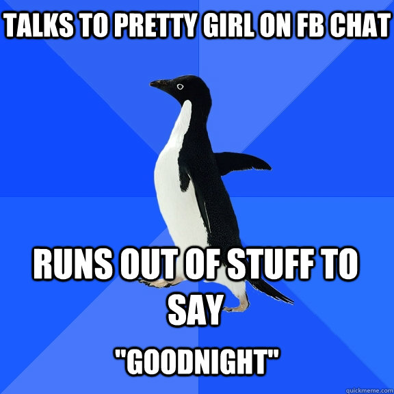Talks to pretty girl on fb chat Runs out of stuff to say