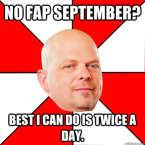 No Fap September? Best I can do is twice a day.  Pawn Star
