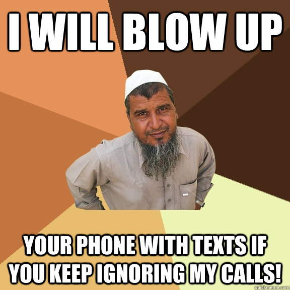 I will blow up Your phone with texts if you keep ignoring my calls! - I will blow up Your phone with texts if you keep ignoring my calls!  Ordinary Muslim Man