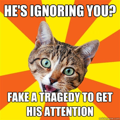 He's ignoring you? fake a tragedy to get his attention - He's ignoring you? fake a tragedy to get his attention  Bad Advice Cat