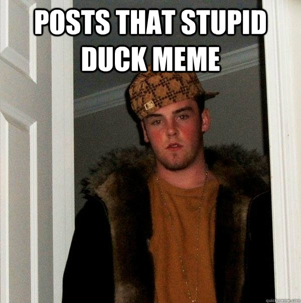 Posts that stupid duck meme  - Posts that stupid duck meme   Scumbag Steve