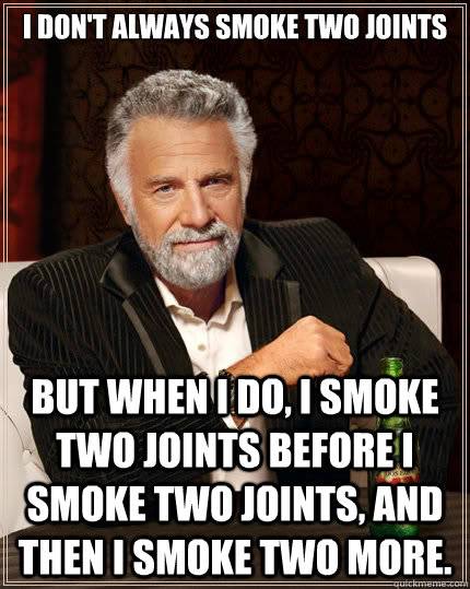 I don't always smoke two joints but when I do, I smoke two joints before I smoke two joints, and then I smoke two more. - I don't always smoke two joints but when I do, I smoke two joints before I smoke two joints, and then I smoke two more.  The Most Interesting Man In The World