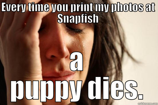 EVERY TIME YOU PRINT MY PHOTOS AT SNAPFISH A PUPPY DIES. First World Problems