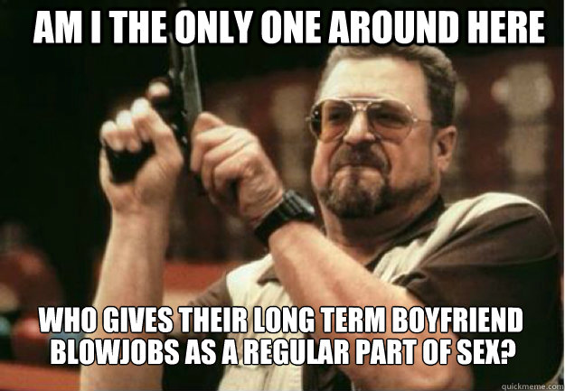 AM I THE ONLY ONE AROUND HERE who gives their long term boyfriend  blowjobs as a regular part of sex?