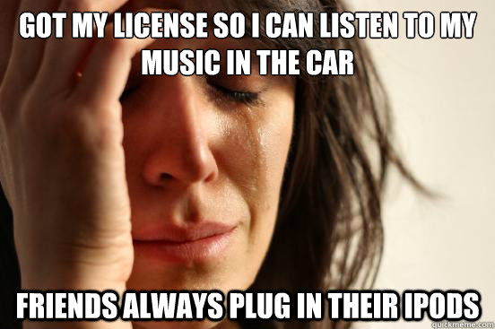 GOT MY LICENSE SO I CAN LISTEN TO MY MUSIC IN THE CAR FRIENDS ALWAYS PLUG IN THEIR IPODS - GOT MY LICENSE SO I CAN LISTEN TO MY MUSIC IN THE CAR FRIENDS ALWAYS PLUG IN THEIR IPODS  First World Problems