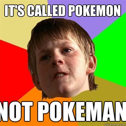 it's called pokemon Not pokeman  Angry School Boy