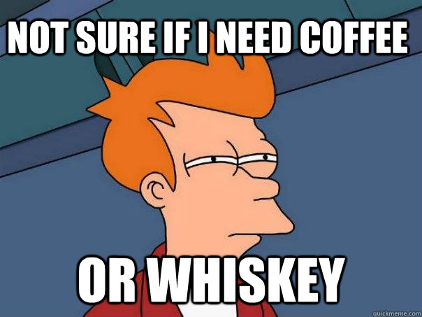 Not Sure if i need coffee or whiskey - Not Sure if i need coffee or whiskey  Futurama Fry