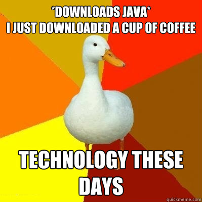 *downloads java*                                        i just downloaded a cup of coffee technology these days - *downloads java*                                        i just downloaded a cup of coffee technology these days  Tech Impaired Duck