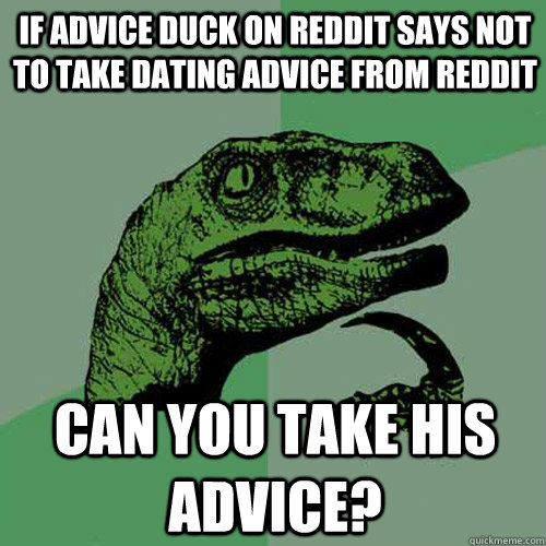 If advice duck on reddit says not to take dating advice from reddit can you take his advice? - If advice duck on reddit says not to take dating advice from reddit can you take his advice?  Philosoraptor