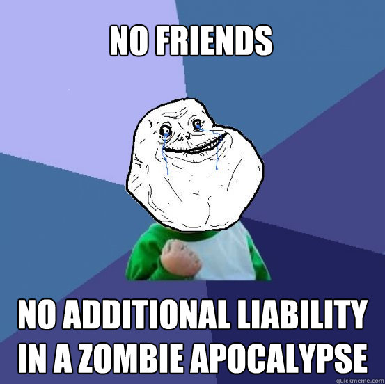 No friends No additional liability in a zombie apocalypse - No friends No additional liability in a zombie apocalypse  Forever Alone Success Kid