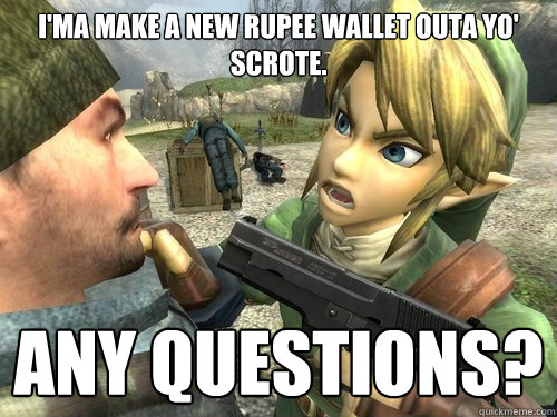 I'ma make a new rupee wallet outa yo' scrote. any questions?