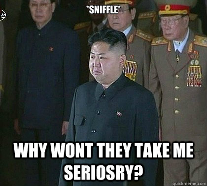 *sniffle* Why wont they take me seriosry?  Sad Kim Jong Un