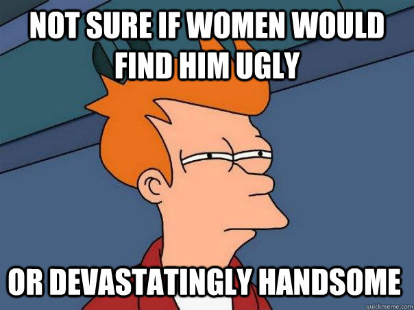 Not sure if women would find him ugly or devastatingly handsome - Not sure if women would find him ugly or devastatingly handsome  Futurama Fry