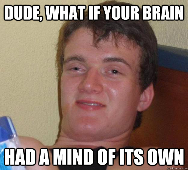 dude, what if your brain had a mind of its own - dude, what if your brain had a mind of its own  10 Guy