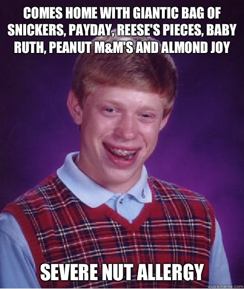 Comes home with giantic bag of Snickers, PayDay, Reese's Pieces, Baby Ruth, Peanut M&M's and almond joy  Severe Nut allergy - Comes home with giantic bag of Snickers, PayDay, Reese's Pieces, Baby Ruth, Peanut M&M's and almond joy  Severe Nut allergy  Bad Luck Brian