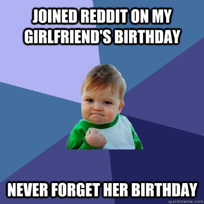 Joined Reddit on my girlfriend's birthday never forget her birthday - Joined Reddit on my girlfriend's birthday never forget her birthday  Success Kid